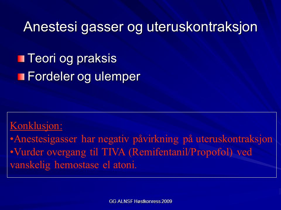 GG ALNSF Høstkonress 2009 Anestesi gasser og uteruskontraksjon Teori og praksis Fordeler og ulemper Konklusjon: Anestesigasser har negativ påvirkning