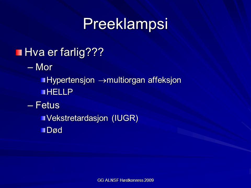 GG ALNSF Høstkonress 2009 Preeklampsi Hva er farlig??? –Mor Hypertensjon  multiorgan affeksjon HELLP –Fetus Vekstretardasjon (IUGR) Død