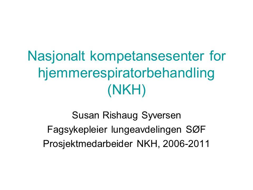 Nasjonalt kompetansesenter for hjemmerespiratorbehandling (NKH) Susan Rishaug Syversen Fagsykepleier lungeavdelingen SØF Prosjektmedarbeider NKH, 2006