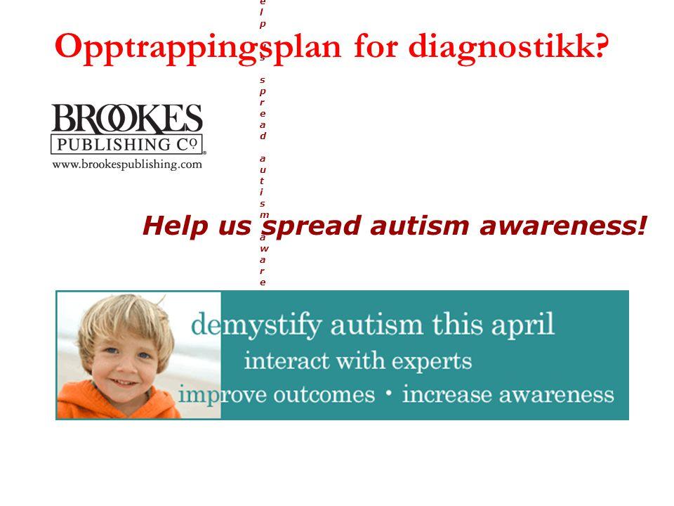 Help us spread autism awareness!Help us spread autism awareness! Help us spread autism awareness! Opptrappingsplan for diagnostikk?