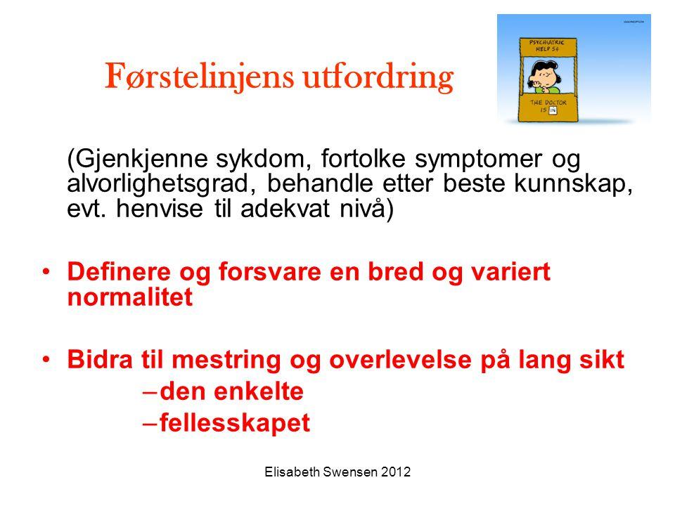 Elisabeth Swensen 2012 Førstelinjens utfordring (Gjenkjenne sykdom, fortolke symptomer og alvorlighetsgrad, behandle etter beste kunnskap, evt. henvis