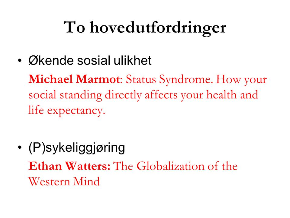 To hovedutfordringer Økende sosial ulikhet Michael Marmot: Status Syndrome. How your social standing directly affects your health and life expectancy.