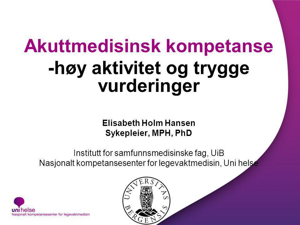 Akuttmedisinsk kompetanse -høy aktivitet og trygge vurderinger Elisabeth Holm Hansen Sykepleier, MPH, PhD Institutt for samfunnsmedisinske fag, UiB Na
