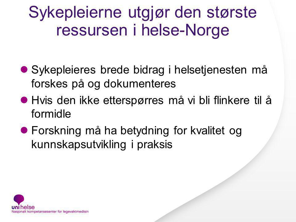 Sykepleierne utgjør den største ressursen i helse-Norge Sykepleieres brede bidrag i helsetjenesten må forskes på og dokumenteres Hvis den ikke ettersp