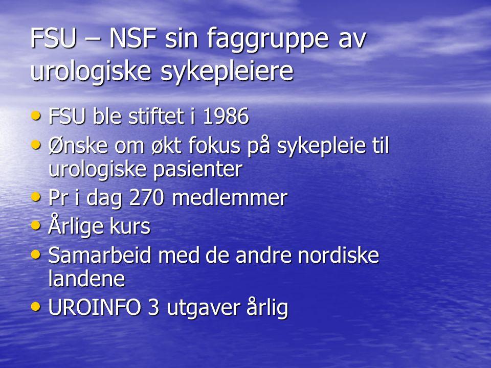 FSU – NSF sin faggruppe av urologiske sykepleiere FSU ble stiftet i 1986 FSU ble stiftet i 1986 Ønske om økt fokus på sykepleie til urologiske pasienter Ønske om økt fokus på sykepleie til urologiske pasienter Pr i dag 270 medlemmer Pr i dag 270 medlemmer Årlige kurs Årlige kurs Samarbeid med de andre nordiske landene Samarbeid med de andre nordiske landene UROINFO 3 utgaver årlig UROINFO 3 utgaver årlig