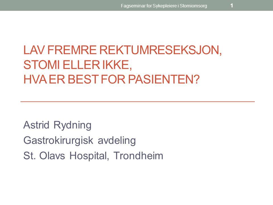 Fagseminar for Sykepleiere i Stomiomsorg 1 LAV FREMRE REKTUMRESEKSJON, STOMI ELLER IKKE, HVA ER BEST FOR PASIENTEN? Astrid Rydning Gastrokirurgisk avd