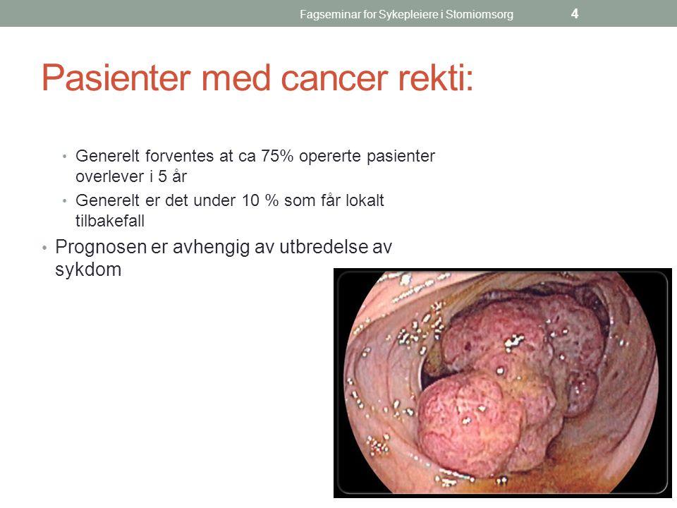 Fagseminar for Sykepleiere i Stomiomsorg 4 Pasienter med cancer rekti: Generelt forventes at ca 75% opererte pasienter overlever i 5 år Generelt er de