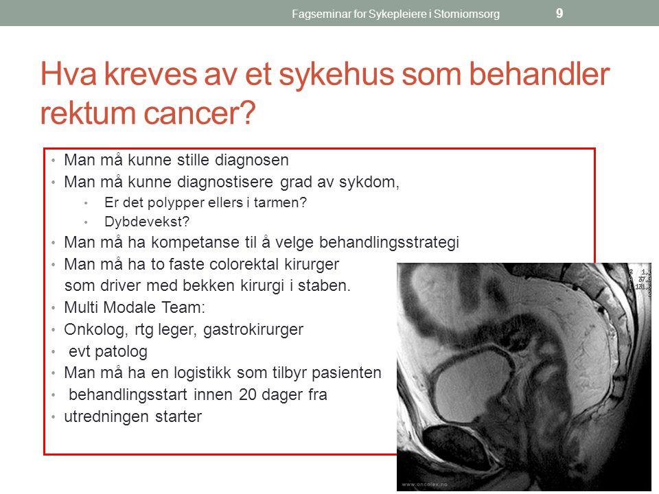 Fagseminar for Sykepleiere i Stomiomsorg 9 Hva kreves av et sykehus som behandler rektum cancer? Man må kunne stille diagnosen Man må kunne diagnostis