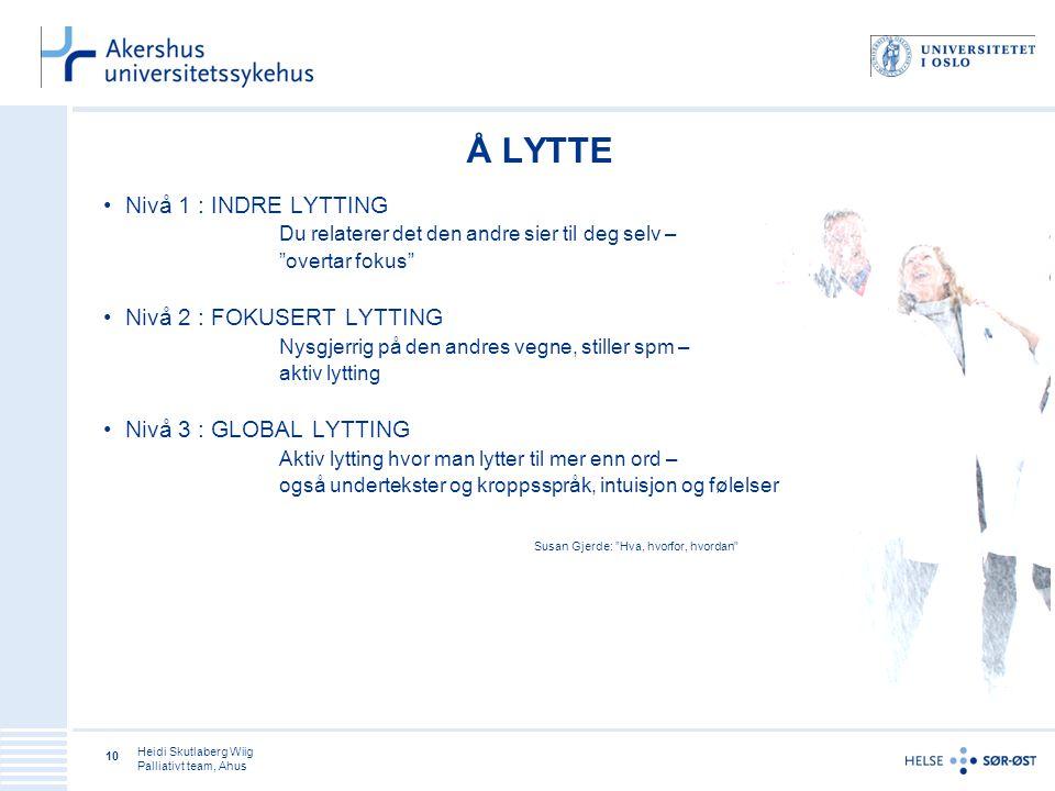 Heidi Skutlaberg Wiig Palliativt team, Ahus 10 Å LYTTE Nivå 1 : INDRE LYTTING Du relaterer det den andre sier til deg selv – overtar fokus Nivå 2 : FOKUSERT LYTTING Nysgjerrig på den andres vegne, stiller spm – aktiv lytting Nivå 3 : GLOBAL LYTTING Aktiv lytting hvor man lytter til mer enn ord – også undertekster og kroppsspråk, intuisjon og følelser Susan Gjerde: Hva, hvorfor, hvordan