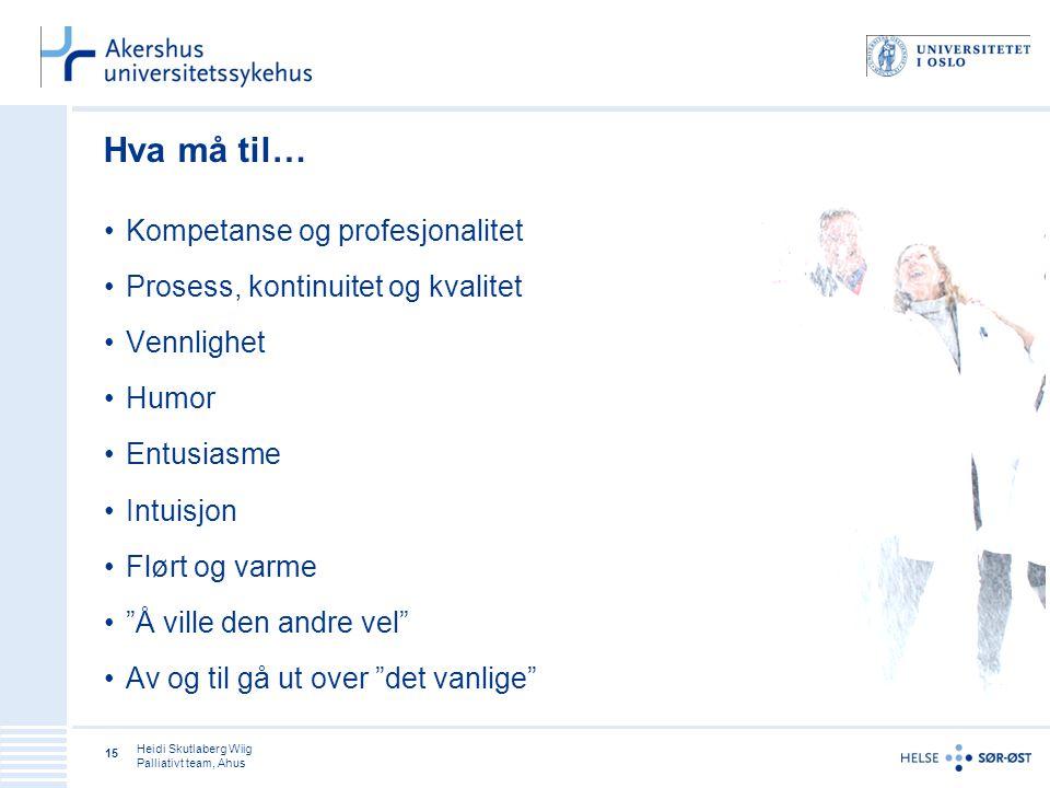 Heidi Skutlaberg Wiig Palliativt team, Ahus 15 Hva må til… Kompetanse og profesjonalitet Prosess, kontinuitet og kvalitet Vennlighet Humor Entusiasme Intuisjon Flørt og varme Å ville den andre vel Av og til gå ut over det vanlige
