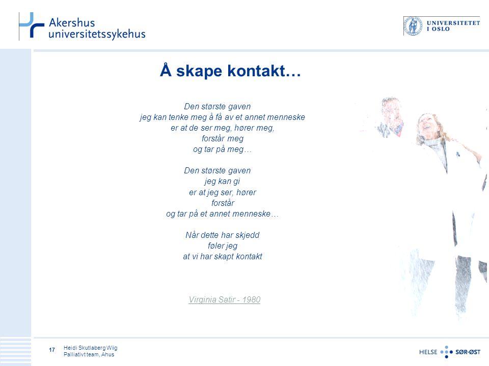 Heidi Skutlaberg Wiig Palliativt team, Ahus 17 Å skape kontakt… Den største gaven jeg kan tenke meg å få av et annet menneske er at de ser meg, hører meg, forstår meg og tar på meg… Den største gaven jeg kan gi er at jeg ser, hører forstår og tar på et annet menneske… Når dette har skjedd føler jeg at vi har skapt kontakt Virginia Satir - 1980