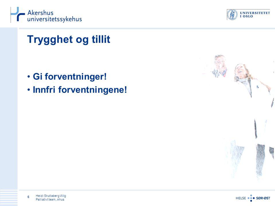 Heidi Skutlaberg Wiig Palliativt team, Ahus 6 Trygghet og tillit Gi forventninger.