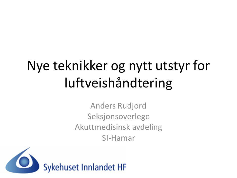 Nye teknikker og nytt utstyr for luftveishåndtering Anders Rudjord Seksjonsoverlege Akuttmedisinsk avdeling SI-Hamar