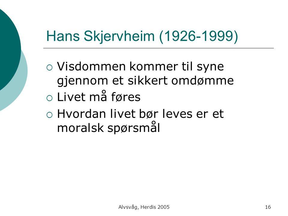 Alvsvåg, Herdis 200516 Hans Skjervheim (1926-1999)  Visdommen kommer til syne gjennom et sikkert omdømme  Livet må føres  Hvordan livet bør leves e