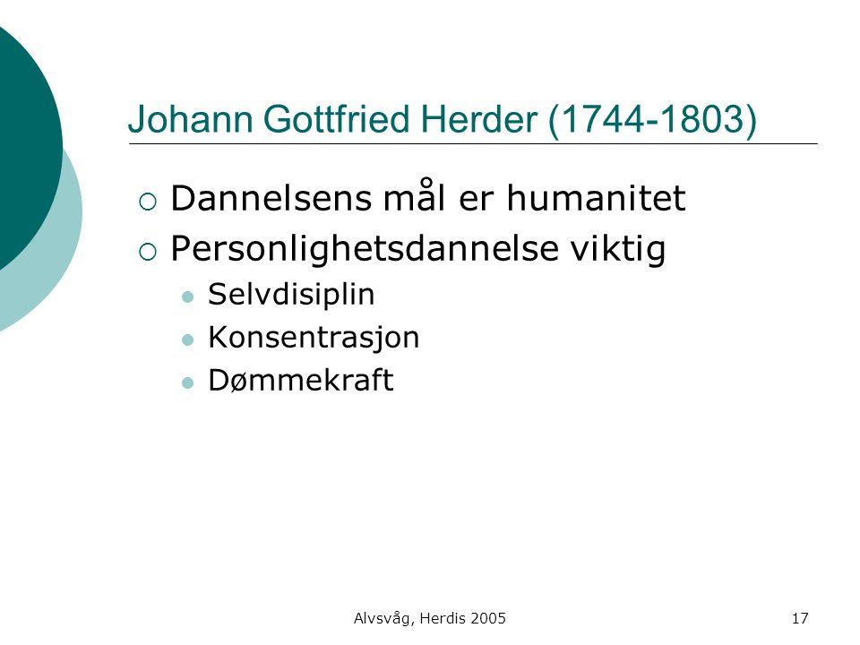 Alvsvåg, Herdis 200517 Johann Gottfried Herder (1744-1803)  Dannelsens mål er humanitet  Personlighetsdannelse viktig Selvdisiplin Konsentrasjon Døm