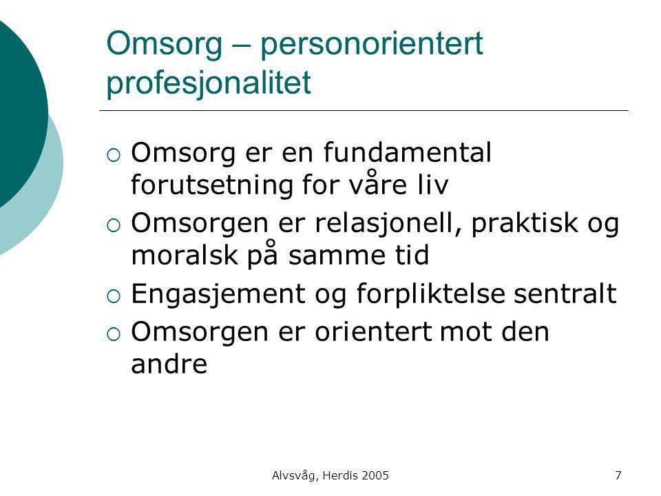 Alvsvåg, Herdis 20057 Omsorg – personorientert profesjonalitet  Omsorg er en fundamental forutsetning for våre liv  Omsorgen er relasjonell, praktis