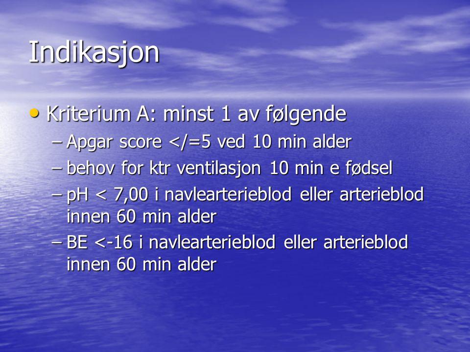 Indikasjon Kriterium A: minst 1 av følgende Kriterium A: minst 1 av følgende –Apgar score </=5 ved 10 min alder –behov for ktr ventilasjon 10 min e fø
