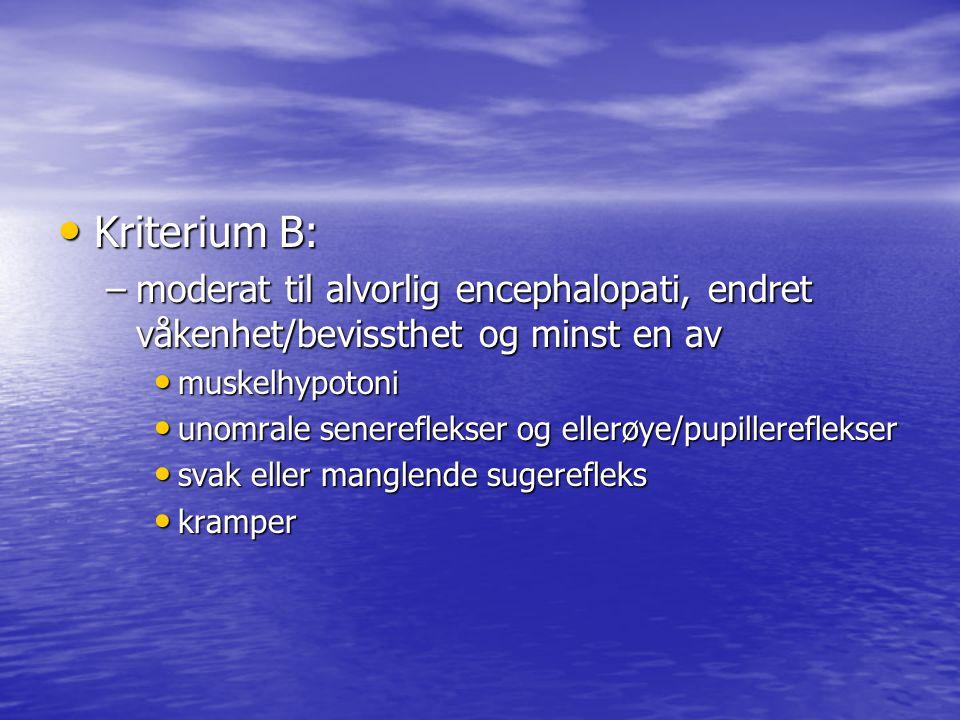Kriterium B: Kriterium B: –moderat til alvorlig encephalopati, endret våkenhet/bevissthet og minst en av muskelhypotoni muskelhypotoni unomrale senere