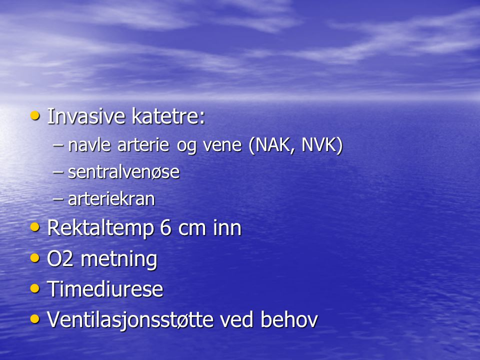 Invasive katetre: Invasive katetre: –navle arterie og vene (NAK, NVK) –sentralvenøse –arteriekran Rektaltemp 6 cm inn Rektaltemp 6 cm inn O2 metning O2 metning Timediurese Timediurese Ventilasjonsstøtte ved behov Ventilasjonsstøtte ved behov