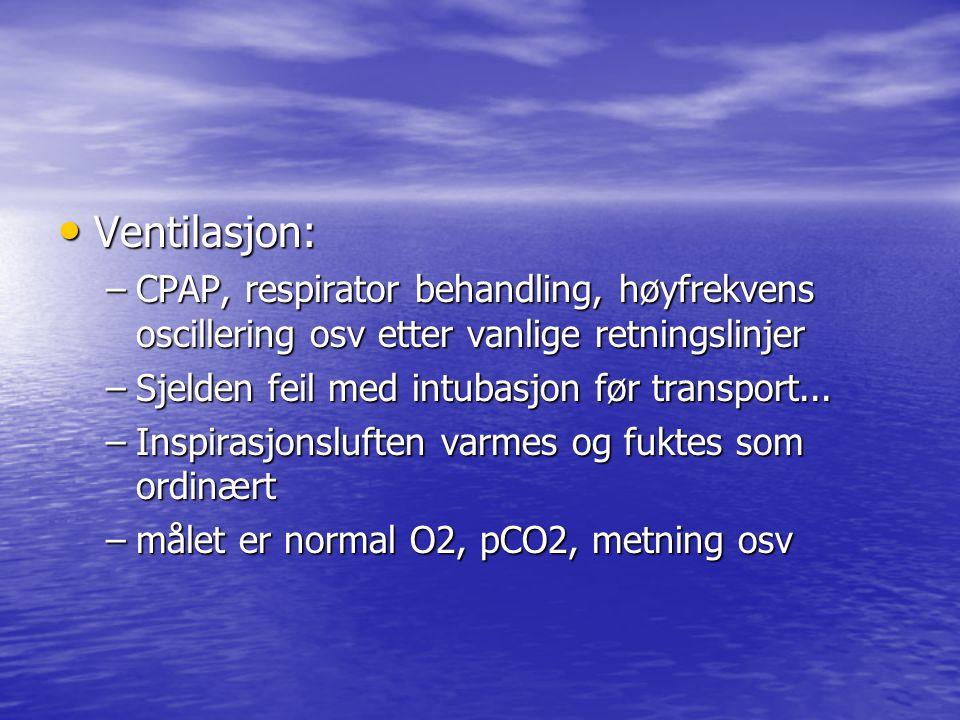 Ventilasjon: Ventilasjon: –CPAP, respirator behandling, høyfrekvens oscillering osv etter vanlige retningslinjer –Sjelden feil med intubasjon før transport...