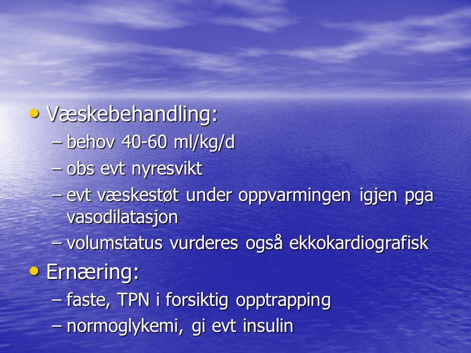 Væskebehandling: Væskebehandling: –behov 40-60 ml/kg/d –obs evt nyresvikt –evt væskestøt under oppvarmingen igjen pga vasodilatasjon –volumstatus vurderes også ekkokardiografisk Ernæring: Ernæring: –faste, TPN i forsiktig opptrapping –normoglykemi, gi evt insulin