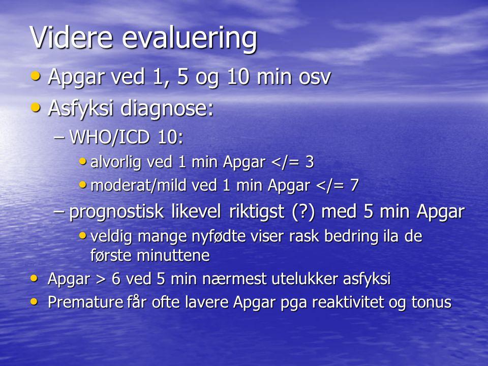 Videre evaluering Apgar ved 1, 5 og 10 min osv Apgar ved 1, 5 og 10 min osv Asfyksi diagnose: Asfyksi diagnose: –WHO/ICD 10: alvorlig ved 1 min Apgar </= 3 alvorlig ved 1 min Apgar </= 3 moderat/mild ved 1 min Apgar </= 7 moderat/mild ved 1 min Apgar </= 7 –prognostisk likevel riktigst (?) med 5 min Apgar veldig mange nyfødte viser rask bedring ila de første minuttene veldig mange nyfødte viser rask bedring ila de første minuttene Apgar > 6 ved 5 min nærmest utelukker asfyksi Apgar > 6 ved 5 min nærmest utelukker asfyksi Premature får ofte lavere Apgar pga reaktivitet og tonus Premature får ofte lavere Apgar pga reaktivitet og tonus