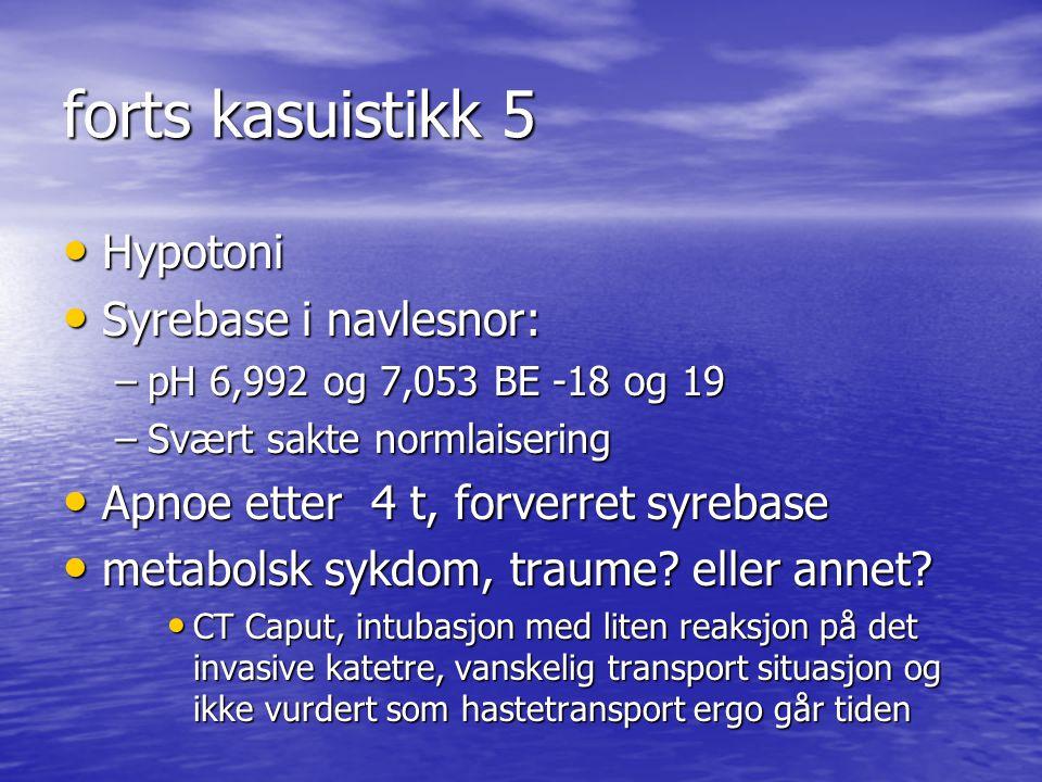 forts kasuistikk 5 Hypotoni Hypotoni Syrebase i navlesnor: Syrebase i navlesnor: –pH 6,992 og 7,053 BE -18 og 19 –Svært sakte normlaisering Apnoe ette