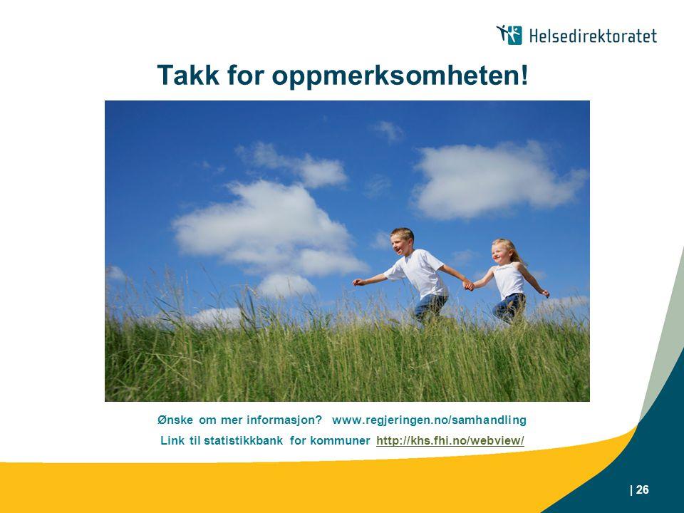 | 26 Takk for oppmerksomheten! Ønske om mer informasjon? www.regjeringen.no/samhandling Link til statistikkbank for kommuner http://khs.fhi.no/webview