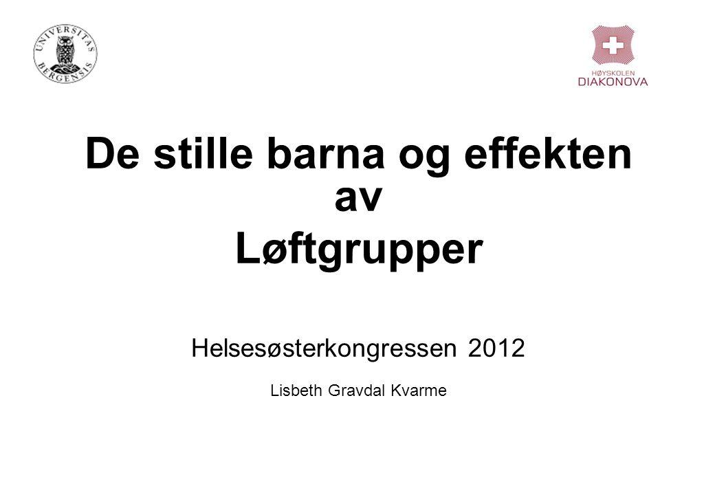 De stille barna og effekten av Løftgrupper Helsesøsterkongressen 2012 Lisbeth Gravdal Kvarme