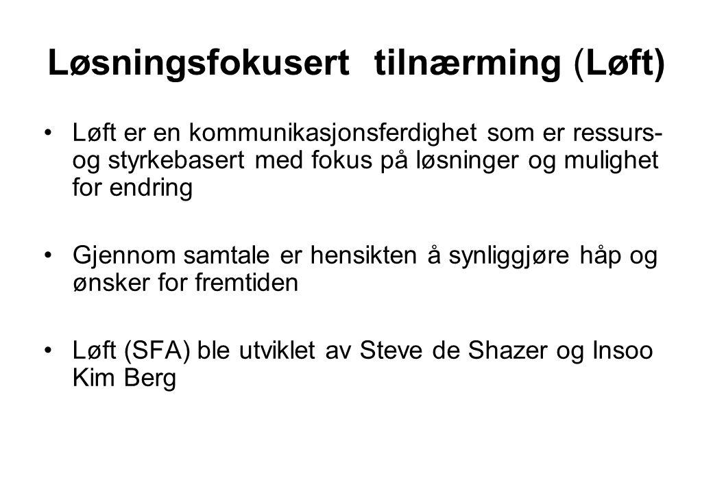 Løsningsfokusert tilnærming (Løft) Løft er en kommunikasjonsferdighet som er ressurs- og styrkebasert med fokus på løsninger og mulighet for endring Gjennom samtale er hensikten å synliggjøre håp og ønsker for fremtiden Løft (SFA) ble utviklet av Steve de Shazer og Insoo Kim Berg