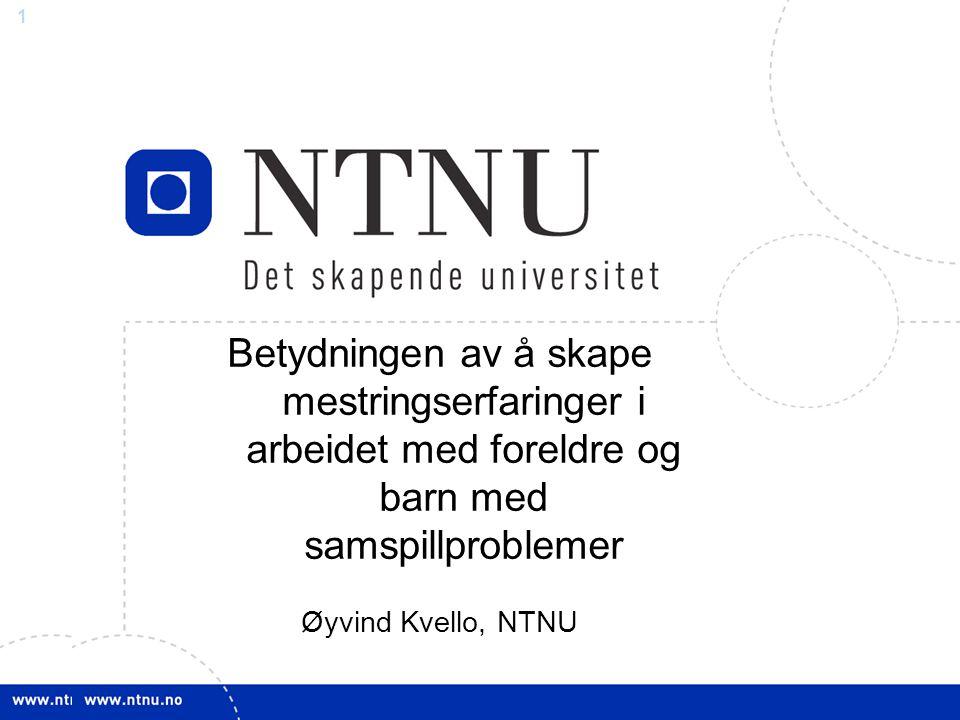 1 Betydningen av å skape mestringserfaringer i arbeidet med foreldre og barn med samspillproblemer Øyvind Kvello, NTNU