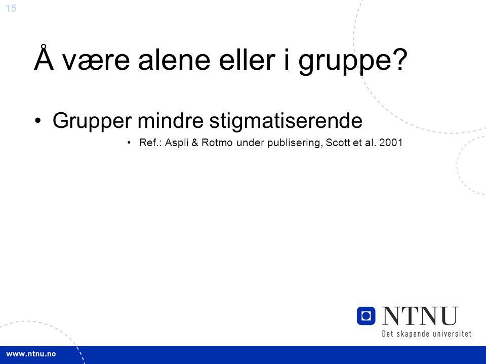 15 Å være alene eller i gruppe? Grupper mindre stigmatiserende Ref.: Aspli & Rotmo under publisering, Scott et al. 2001