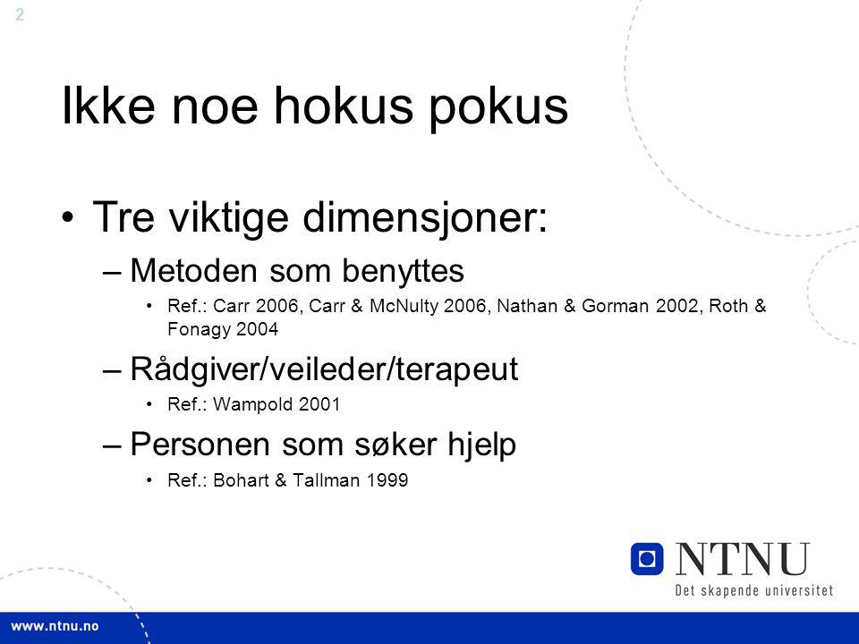 2 Ikke noe hokus pokus Tre viktige dimensjoner: –Metoden som benyttes Ref.: Carr 2006, Carr & McNulty 2006, Nathan & Gorman 2002, Roth & Fonagy 2004 –