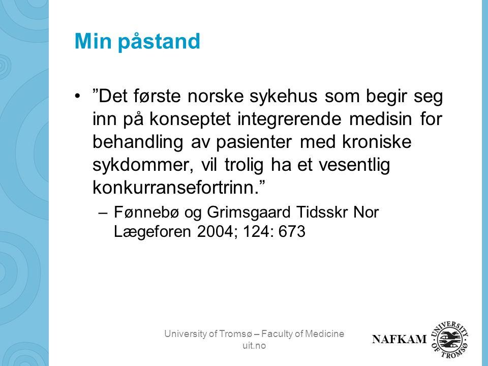 University of Tromsø – Faculty of Medicine uit.no NAFKAM Min påstand Det første norske sykehus som begir seg inn på konseptet integrerende medisin for behandling av pasienter med kroniske sykdommer, vil trolig ha et vesentlig konkurransefortrinn. –Fønnebø og Grimsgaard Tidsskr Nor Lægeforen 2004; 124: 673