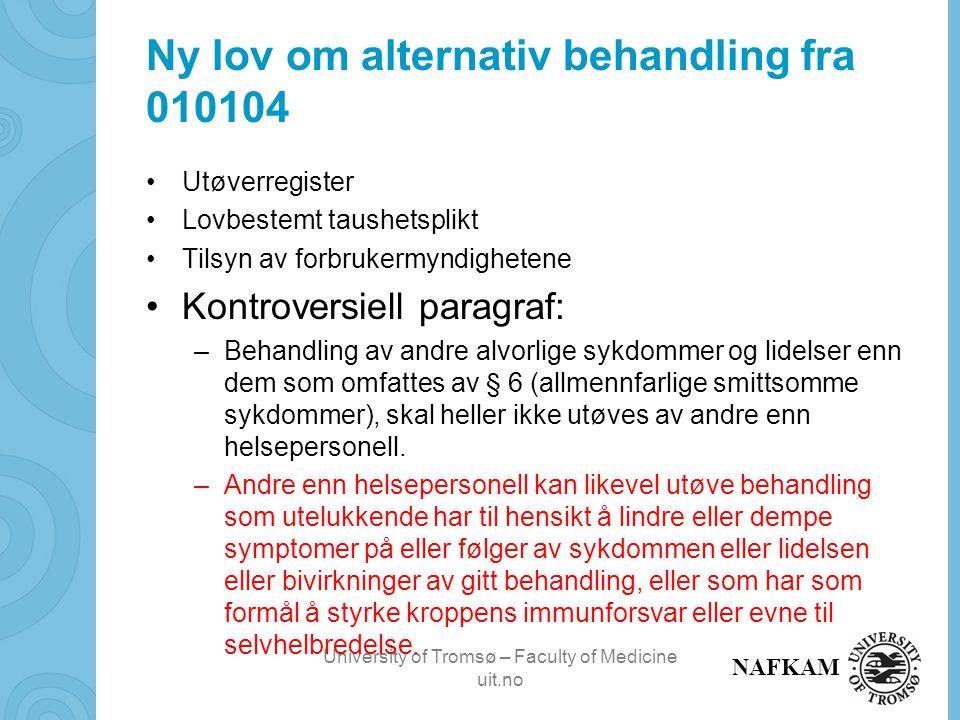 University of Tromsø – Faculty of Medicine uit.no NAFKAM Ny lov om alternativ behandling fra 010104 Utøverregister Lovbestemt taushetsplikt Tilsyn av forbrukermyndighetene Kontroversiell paragraf: –Behandling av andre alvorlige sykdommer og lidelser enn dem som omfattes av § 6 (allmennfarlige smittsomme sykdommer), skal heller ikke utøves av andre enn helsepersonell.