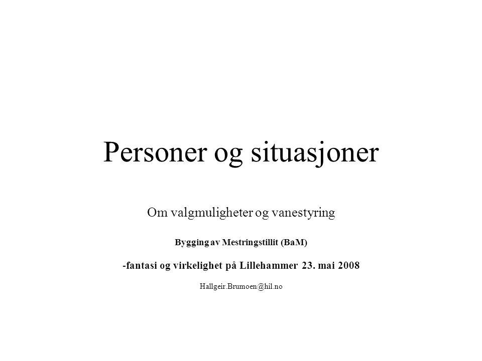 Personer og situasjoner Om valgmuligheter og vanestyring Bygging av Mestringstillit (BaM) -fantasi og virkelighet på Lillehammer 23. mai 2008 Hallgeir