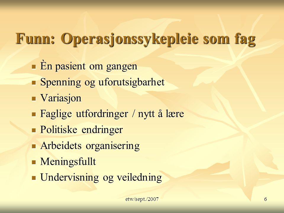 etw/sept./20076 Funn: Operasjonssykepleie som fag Èn pasient om gangen Èn pasient om gangen Spenning og uforutsigbarhet Spenning og uforutsigbarhet Va