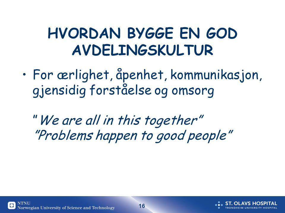 16 HVORDAN BYGGE EN GOD AVDELINGSKULTUR For ærlighet, åpenhet, kommunikasjon, gjensidig forståelse og omsorg We are all in this together Problems happen to good people