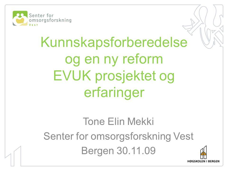 Kunnskapsforberedelse og en ny reform EVUK prosjektet og erfaringer Tone Elin Mekki Senter for omsorgsforskning Vest Bergen 30.11.09