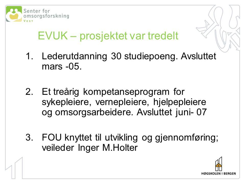 EVUK – prosjektet var tredelt 1.Lederutdanning 30 studiepoeng. Avsluttet mars -05. 2.Et treårig kompetanseprogram for sykepleiere, vernepleiere, hjelp