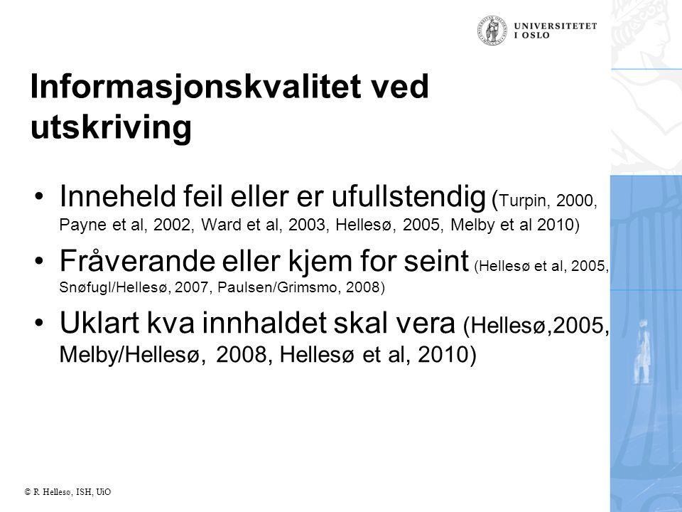 © R Hellesø, ISH, UiO Informasjonskvalitet ved utskriving Inneheld feil eller er ufullstendig ( Turpin, 2000, Payne et al, 2002, Ward et al, 2003, Hellesø, 2005, Melby et al 2010) Fråverande eller kjem for seint (Hellesø et al, 2005, Snøfugl/Hellesø, 2007, Paulsen/Grimsmo, 2008) Uklart kva innhaldet skal vera (Hellesø,2005, Melby/Hellesø, 2008, Hellesø et al, 2010)