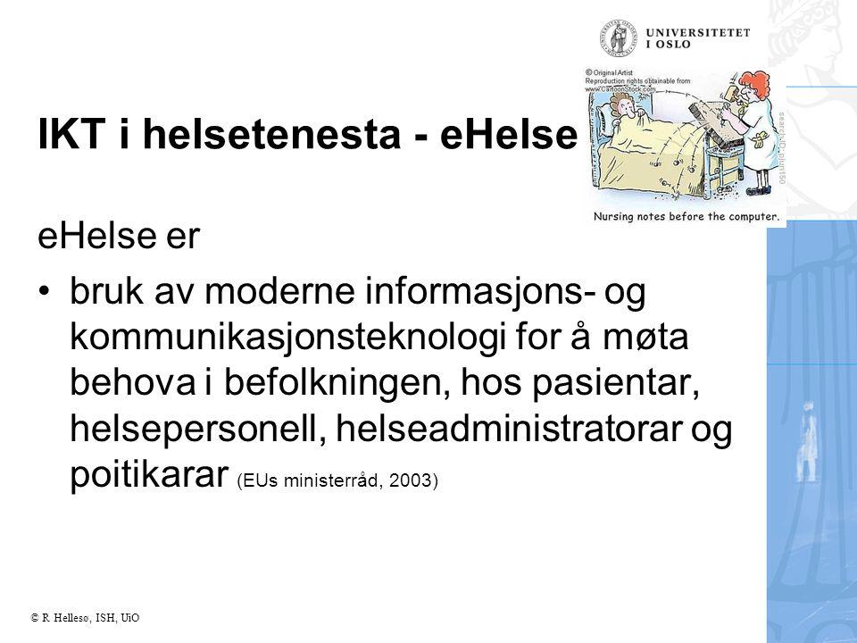© R Hellesø, ISH, UiO IKT i helsetenesta - eHelse eHelse er bruk av moderne informasjons- og kommunikasjonsteknologi for å møta behova i befolkningen, hos pasientar, helsepersonell, helseadministratorar og poitikarar (EUs ministerråd, 2003)