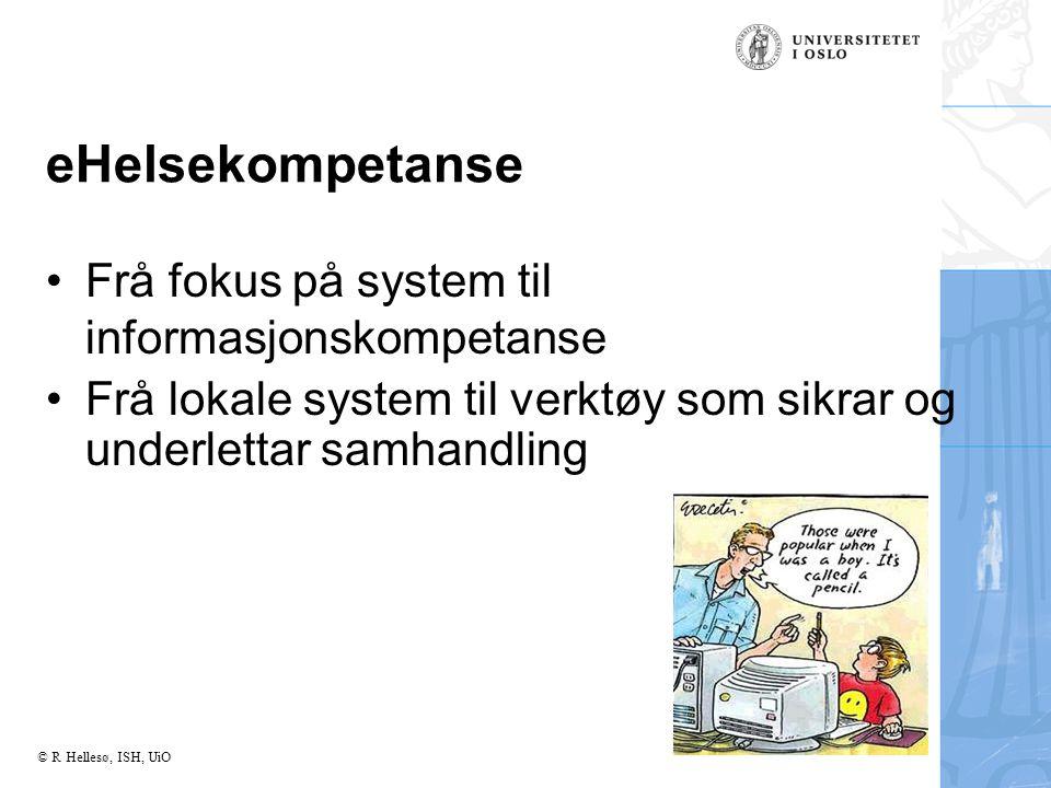 © R Hellesø, ISH, UiO eHelsekompetanse Frå fokus på system til informasjonskompetanse Frå lokale system til verktøy som sikrar og underlettar samhandling