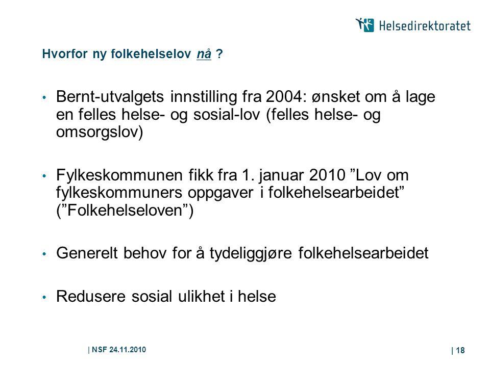 | NSF 24.11.2010 | 18 Hvorfor ny folkehelselov nå ? Bernt-utvalgets innstilling fra 2004: ønsket om å lage en felles helse- og sosial-lov (felles hels