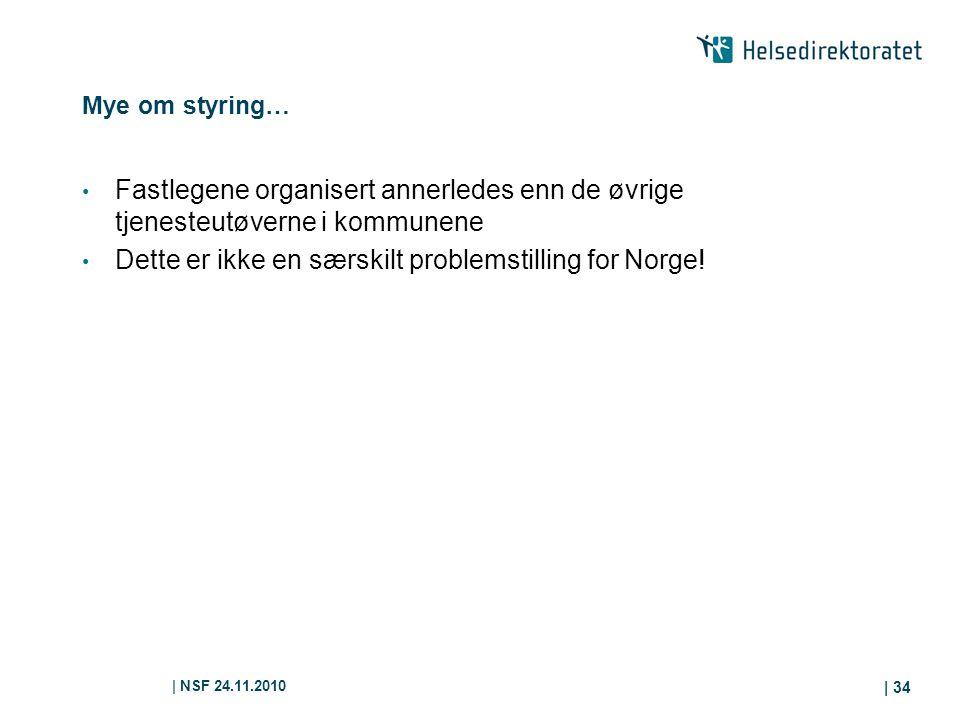 | NSF 24.11.2010 | 34 Mye om styring… Fastlegene organisert annerledes enn de øvrige tjenesteutøverne i kommunene Dette er ikke en særskilt problemstilling for Norge!