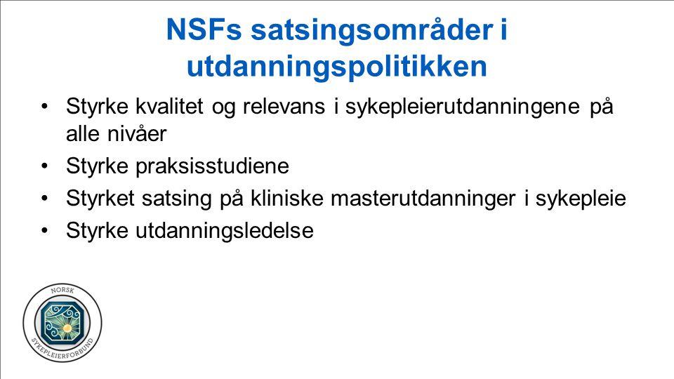 NSFs satsingsområder i utdanningspolitikken Styrke kvalitet og relevans i sykepleierutdanningene på alle nivåer Styrke praksisstudiene Styrket satsing