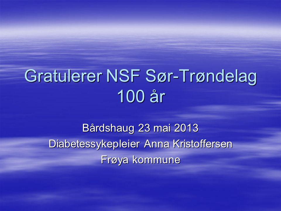 Gratulerer NSF Sør-Trøndelag 100 år Bårdshaug 23 mai 2013 Diabetessykepleier Anna Kristoffersen Frøya kommune