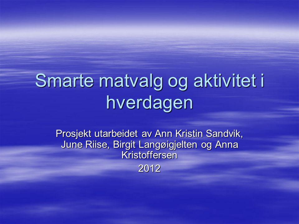 Smarte matvalg og aktivitet i hverdagen Prosjekt utarbeidet av Ann Kristin Sandvik, June Riise, Birgit Langøigjelten og Anna Kristoffersen 2012