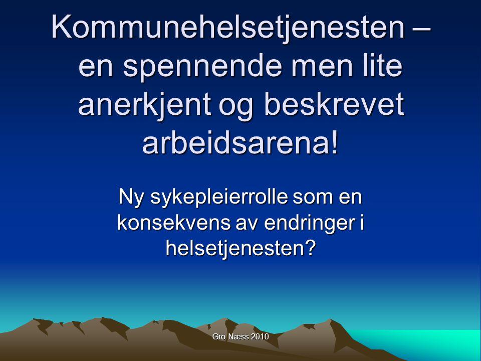 Gro Næss 2010 Forelesningens innhold Strukturelle endringer i helsetjenesten, en ny rolle for sykepleiere i kommunehelsetjenesten.