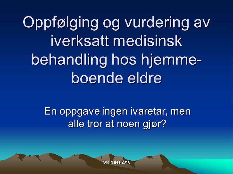 Gro Næss 2010 Oppfølging og vurdering av iverksatt medisinsk behandling hos hjemme- boende eldre En oppgave ingen ivaretar, men alle tror at noen gjør?